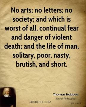Thomas Hobbes  - No arts; no letters; no society; and which is worst of all, continual fear and danger of violent death; and the life of man, solitary, poor, nasty, brutish, and short.