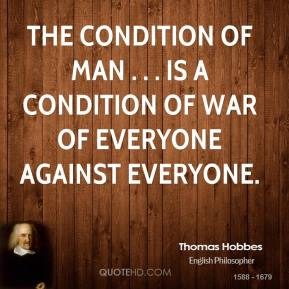 Thomas Hobbes  - The condition of man . . . is a condition of war of everyone against everyone.