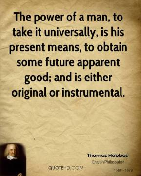 Thomas Hobbes  - The power of a man, to take it universally, is his present means, to obtain some future apparent good; and is either original or instrumental.