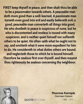 Thomas Kempis  - FIRST keep thyself in peace, and then shalt thou be able to be a peacemaker towards others. A peaceable man doth more good than a well-learned. A passionate man turneth even good into evil and easily believeth evil; a good, peaceable man converteth all things into good. He who dwelleth in peace is suspicious of none, but he who is discontented and restless is tossed with many suspicions, and is neither quiet himself nor suffereth others to be quiet. He often saith what he ought not to say, and omitteth what it were more expedient for him to do. He considereth to what duties others are bound, and neglecteth those to which he is bound himself. Therefore be zealous first over thyself, and then mayest thou righteously be zealous concerning thy neighbour.