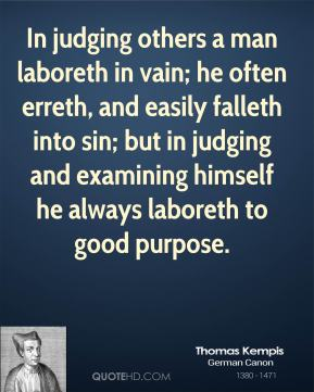 In judging others a man laboreth in vain; he often erreth, and easily falleth into sin; but in judging and examining himself he always laboreth to good purpose.