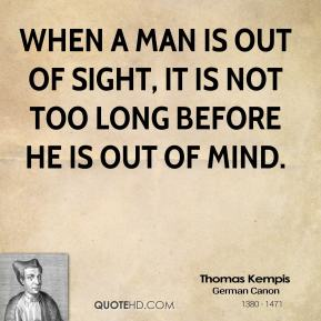 When a man is out of sight, it is not too long before he is out of mind.