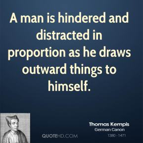 Thomas Kempis - A man is hindered and distracted in proportion as he draws outward things to himself.