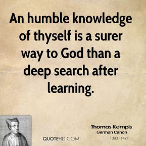 An humble knowledge of thyself is a surer way to God than a deep search after learning.