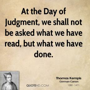 At the Day of Judgment, we shall not be asked what we have read, but what we have done.