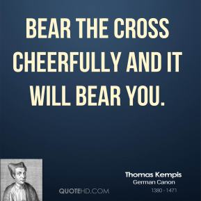 Bear the Cross cheerfully and it will bear you.