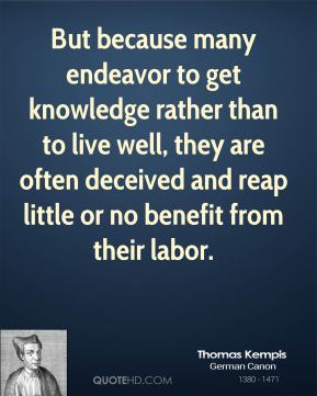 Thomas Kempis - But because many endeavor to get knowledge rather than to live well, they are often deceived and reap little or no benefit from their labor.