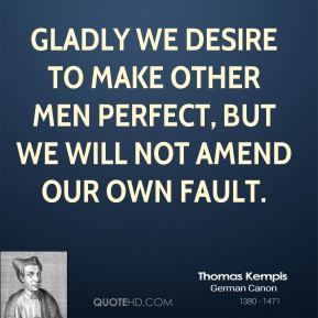 Gladly we desire to make other men perfect, but we will not amend our own fault.