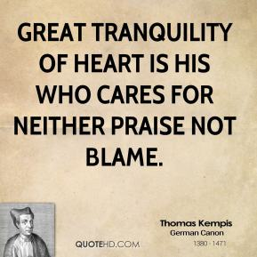 Thomas Kempis - Great tranquility of heart is his who cares for neither praise not blame.