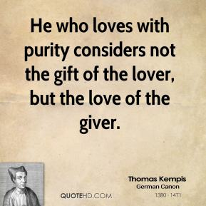 Thomas Kempis - He who loves with purity considers not the gift of the lover, but the love of the giver.