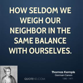 Thomas Kempis - How seldom we weigh our neighbor in the same balance with ourselves.