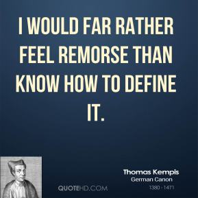 I would far rather feel remorse than know how to define it.