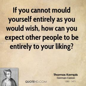 Thomas Kempis - If you cannot mould yourself entirely as you would wish, how can you expect other people to be entirely to your liking?