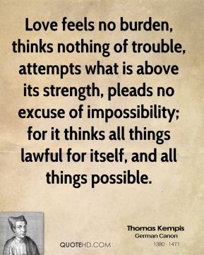 Thomas Kempis - Love feels no burden, thinks nothing of trouble, attempts what is above its strength, pleads no excuse of impossibility; for it thinks all things lawful for itself, and all things possible.