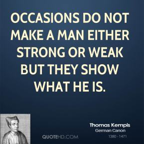 Occasions do not make a man either strong or weak but they show what he is.