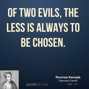 Thomas Kempis - Of two evils, the less is always to be chosen.