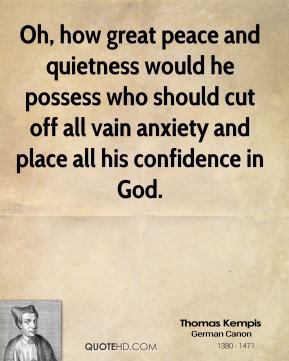Oh, how great peace and quietness would he possess who should cut off all vain anxiety and place all his confidence in God.