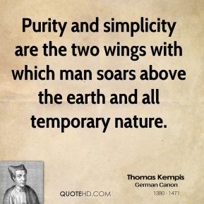 Purity and simplicity are the two wings with which man soars above the earth and all temporary nature.