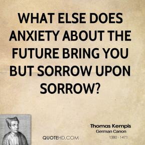 What else does anxiety about the future bring you but sorrow upon sorrow?