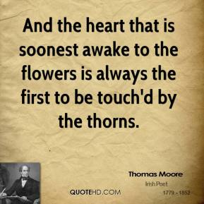 And the heart that is soonest awake to the flowers is always the first to be touch'd by the thorns.