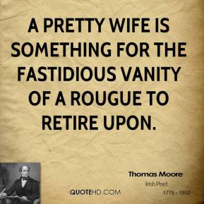 A pretty wife is something for the fastidious vanity of a rougue to retire upon.