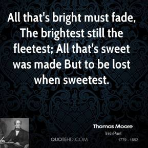 Thomas Moore - All that's bright must fade, The brightest still the fleetest; All that's sweet was made But to be lost when sweetest.