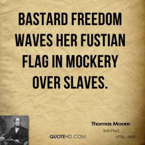 Thomas Moore - Bastard Freedom waves Her fustian flag in mockery over slaves.