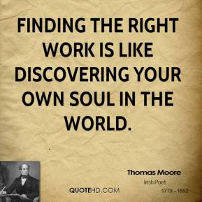 Thomas Moore - Finding the right work is like discovering your own soul in the world.