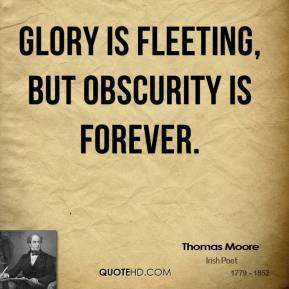 Glory is fleeting, but obscurity is forever.
