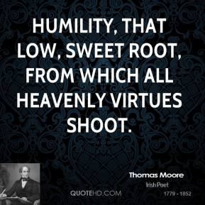 Thomas Moore - Humility, that low, sweet root, from which all heavenly virtues shoot.