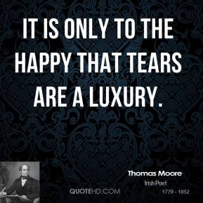 It is only to the happy that tears are a luxury.