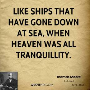 Thomas Moore - Like ships that have gone down at sea, when heaven was all tranquillity.