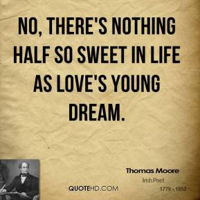Thomas Moore - No, there's nothing half so sweet in life as love's young dream.