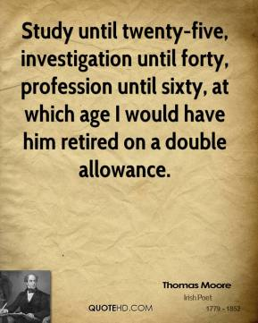Study until twenty-five, investigation until forty, profession until sixty, at which age I would have him retired on a double allowance.