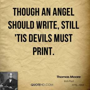 Though an angel should write, still 'tis devils must print.