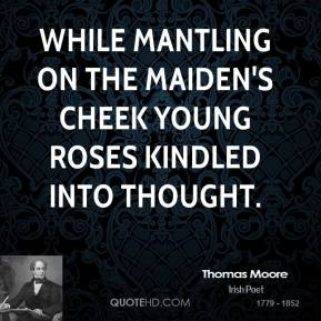 While mantling on the maiden's cheek Young roses kindled into thought.
