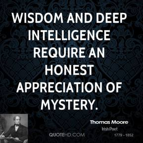 Thomas Moore - Wisdom and deep intelligence require an honest appreciation of mystery.