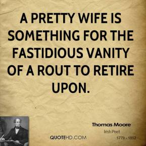 Thomas Moore  - A pretty wife is something for the fastidious vanity of a rouT to retire upon.