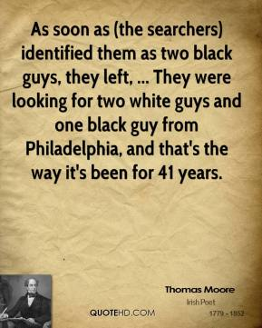 Thomas Moore  - As soon as (the searchers) identified them as two black guys, they left, ... They were looking for two white guys and one black guy from Philadelphia, and that's the way it's been for 41 years.