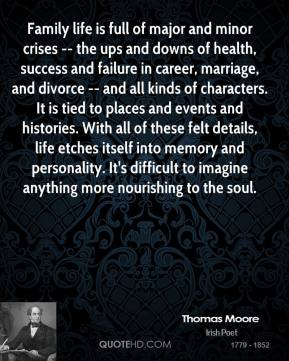 Thomas Moore  - Family life is full of major and minor crises -- the ups and downs of health, success and failure in career, marriage, and divorce -- and all kinds of characters. It is tied to places and events and histories. With all of these felt details, life etches itself into memory and personality. It's difficult to imagine anything more nourishing to the soul.