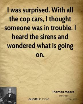 Thomas Moore  - I was surprised. With all the cop cars, I thought someone was in trouble. I heard the sirens and wondered what is going on.