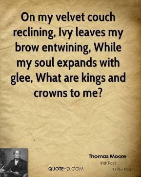 Thomas Moore  - On my velvet couch reclining, Ivy leaves my brow entwining, While my soul expands with glee, What are kings and crowns to me?
