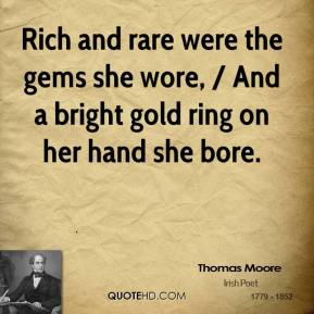 Rich and rare were the gems she wore, / And a bright gold ring on her hand she bore.