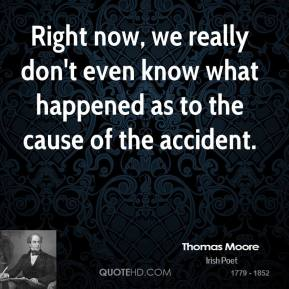 Thomas Moore  - Right now, we really don't even know what happened as to the cause of the accident.