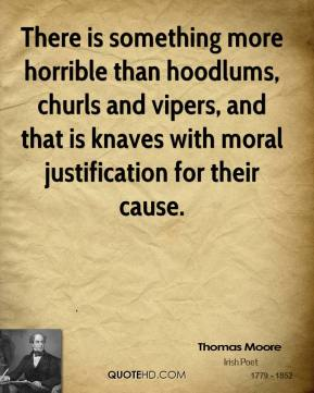 Thomas Moore  - There is something more horrible than hoodlums, churls and vipers, and that is knaves with moral justification for their cause.
