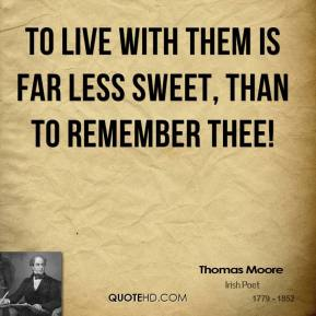 Thomas Moore  - To live with them is far less sweet, than to remember thee!