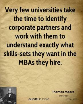 Thomas Moore  - Very few universities take the time to identify corporate partners and work with them to understand exactly what skills-sets they want in the MBAs they hire.