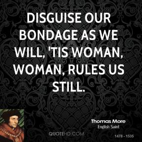 Thomas More - Disguise our bondage as we will, 'Tis woman, woman, rules us still.