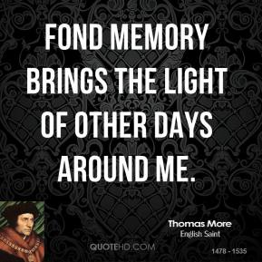 Fond memory brings the light of other days around me.