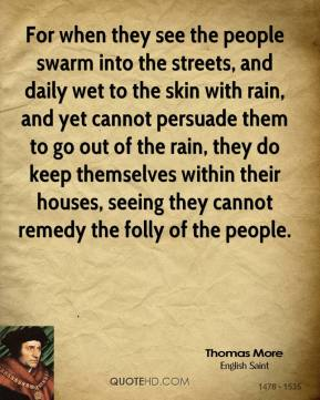 Thomas More - For when they see the people swarm into the streets, and daily wet to the skin with rain, and yet cannot persuade them to go out of the rain, they do keep themselves within their houses, seeing they cannot remedy the folly of the people.